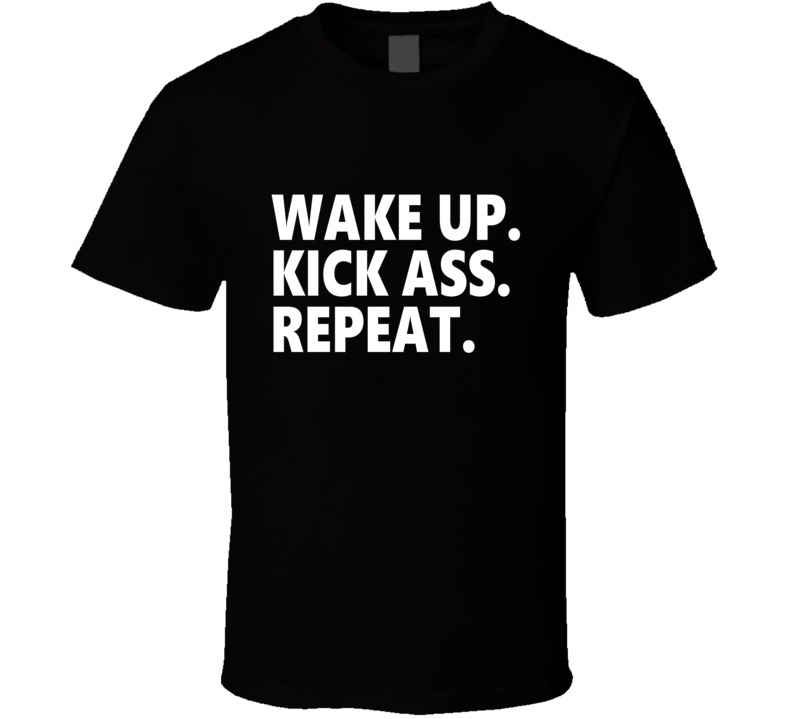 Wake Up Kick Ass Repeat T Shirt