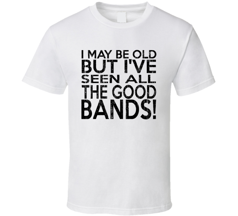 I May Be Old But I've Seen All The Good Bands T Shirt