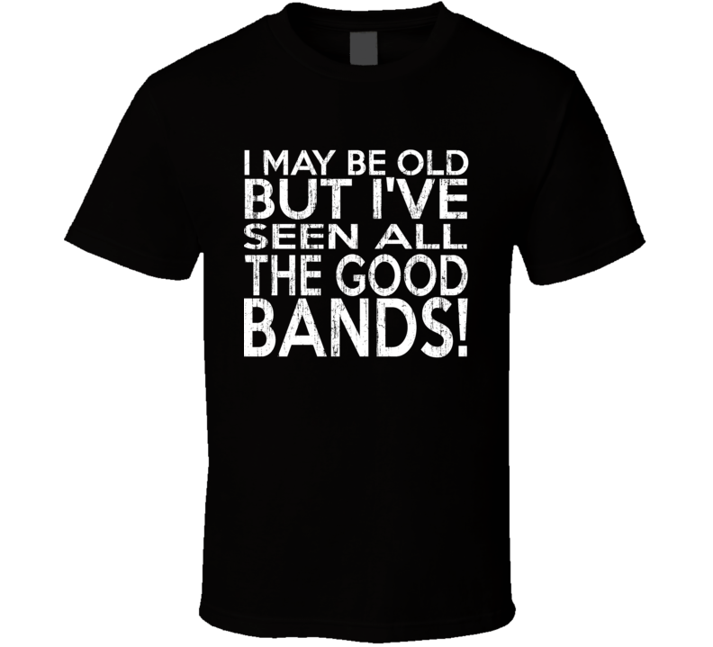 I May Be Old But I've Seen All The Good Bands Distressed T Shirt