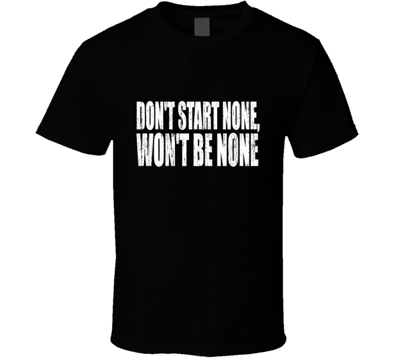 Don't Start None Won't Be None T Shirt