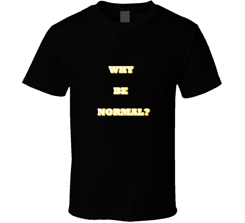 Why Be Normal T Shirt