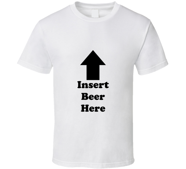 Insert Beer Here Funny T Shirt