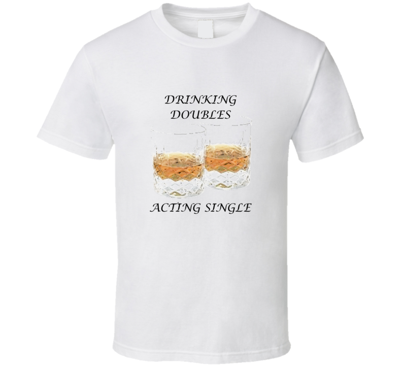 Drinking Doubles and Acting Single  T Shirt