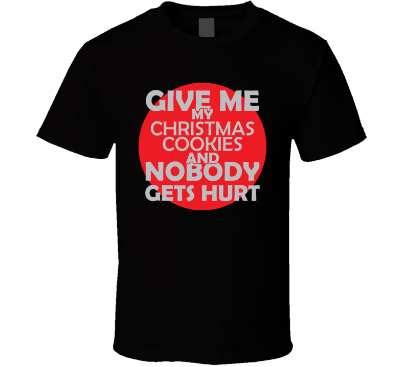 Give Me My CHRISTMAS COOKIES And Nobody Gets Hurts Funny Christmas Food Lover Cool Gift T Shirt