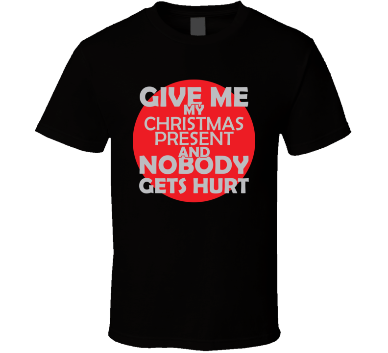 Give Me My CHRISTMAS PRESENT And Nobody Gets Hurts Funny Christmas  Holidays Lover Cool Gift T Shirt
