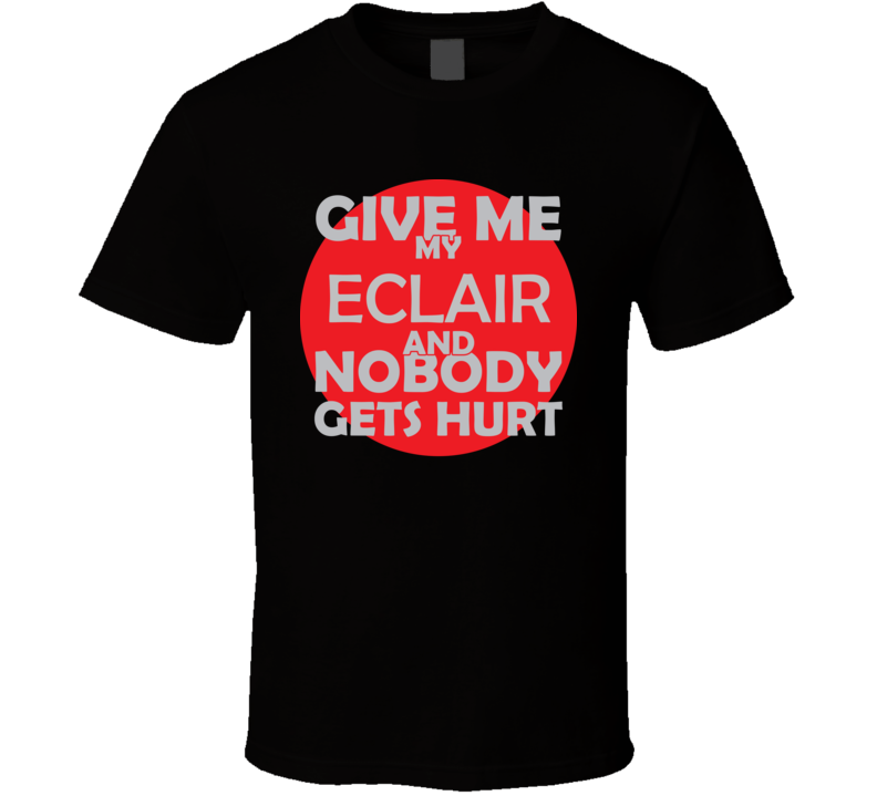 Give Me My ECLAIR And Nobody Gets Hurts Funny Christmas Food Lover Cool Gift T Shirt