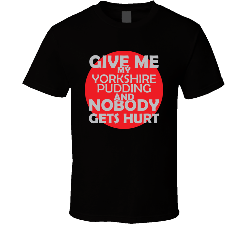 Give Me My YORKSHIRE PUDDING And Nobody Gets Hurts Funny Christmas Food Lover Cool Gift T Shirt