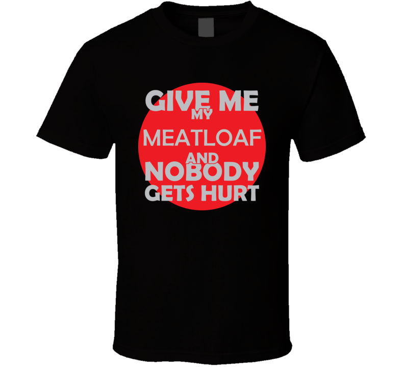 Give Me My MEATLOAF And Nobody Gets Hurts Funny Christmas Food Lover Cool Gift T Shirt