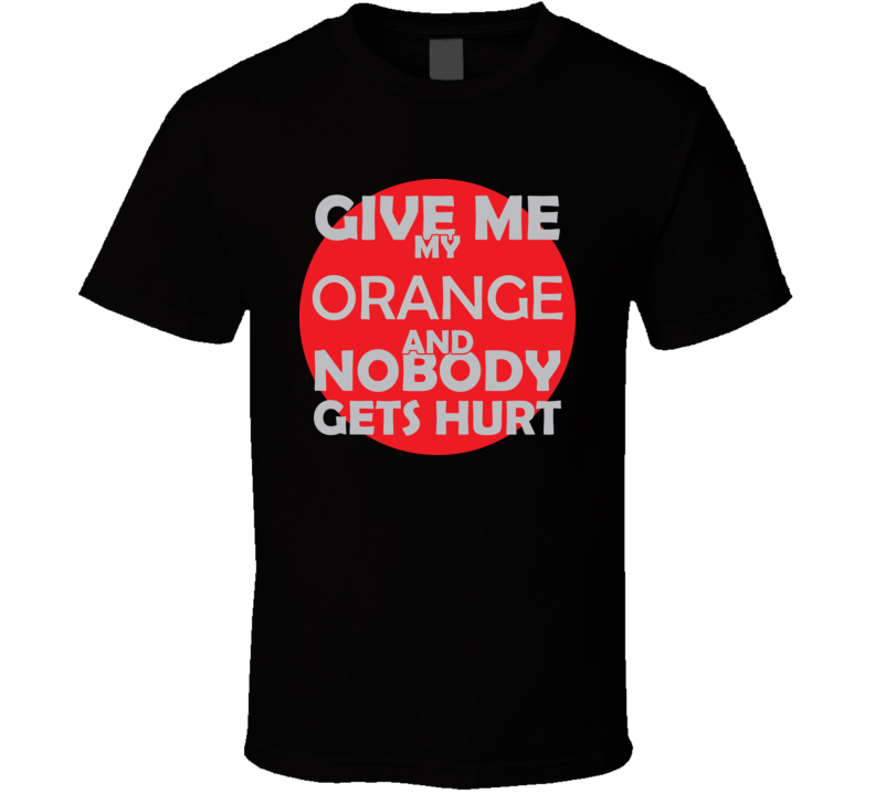 Give Me My ORANGE And Nobody Gets Hurts Funny Christmas Food Lover Cool Gift T Shirt
