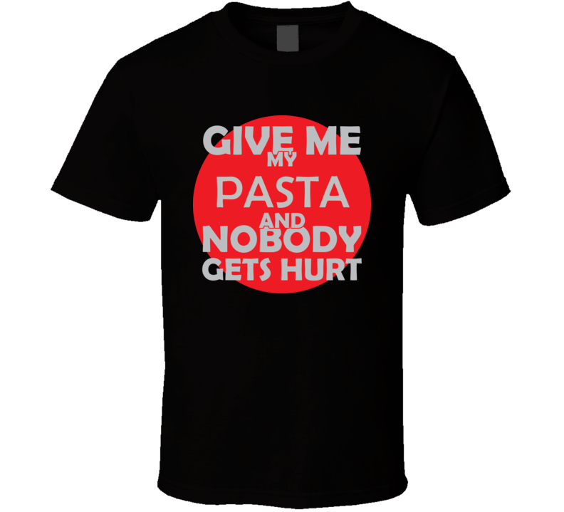 Give Me My PASTA And Nobody Gets Hurts Funny Christmas Food Lover Cool Gift T Shirt