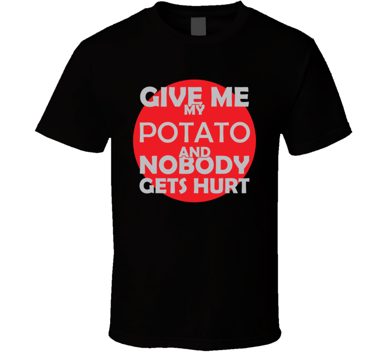 Give Me My POTATO And Nobody Gets Hurts Funny Christmas Food Lover Cool Gift T Shirt