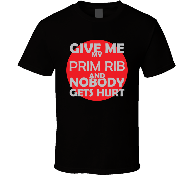 Give Me My PRIM RIB And Nobody Gets Hurts Funny Christmas Food Lover Cool Gift T Shirt