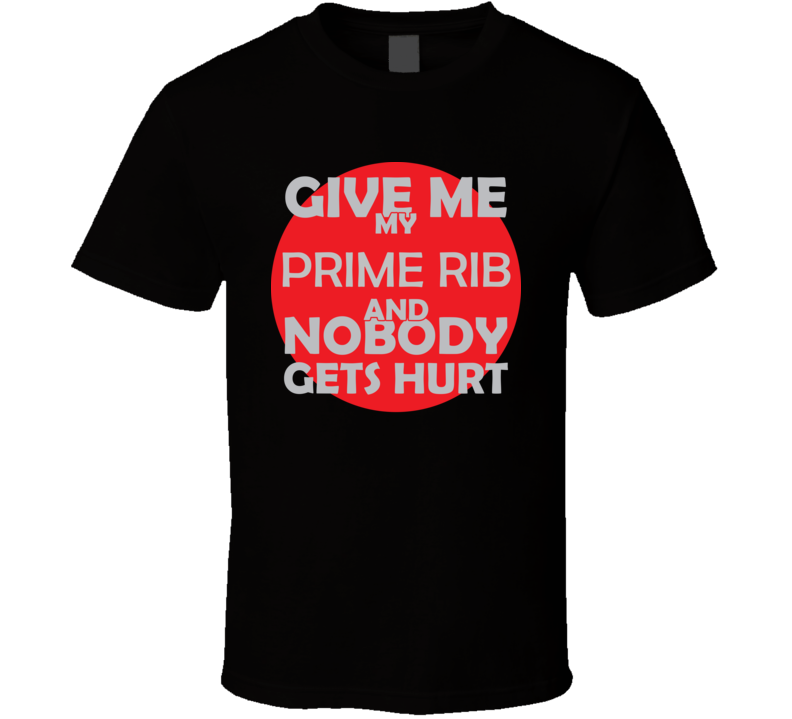 Give Me My PRIME RIB And Nobody Gets Hurts Funny Christmas Food Lover Cool Gift T Shirt