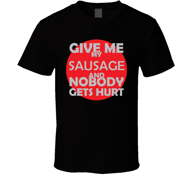 Give Me My SAUSAGE And Nobody Gets Hurts Funny Christmas Food Lover Cool Gift T Shirt