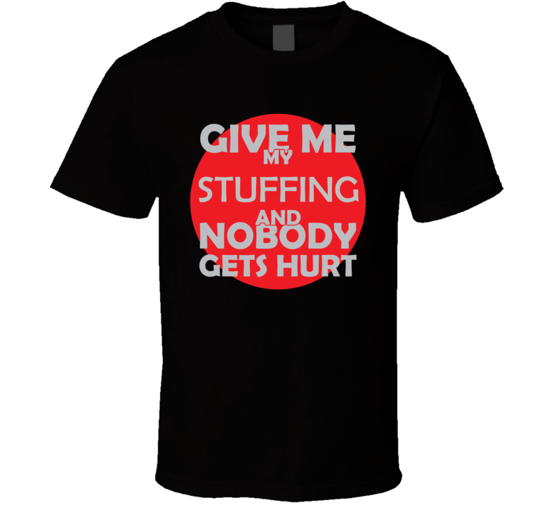 Give Me My STUFFING And Nobody Gets Hurts Funny Christmas Food Lover Cool Gift T Shirt