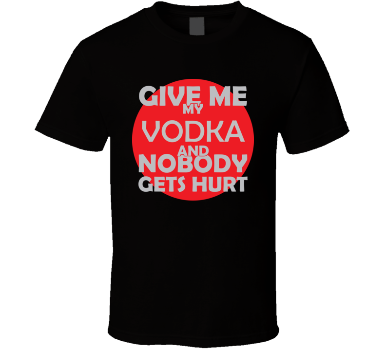 Give Me My VODKA And Nobody Gets Hurts Funny Christmas Beverage Wine Coffee Lover Cool Gift T Shirt