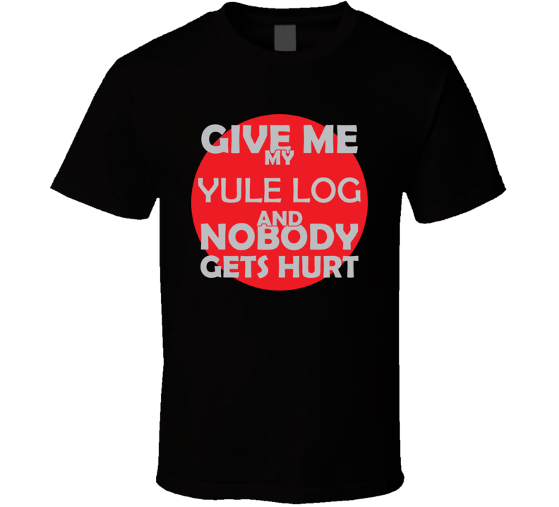 Give Me My YULE LOG And Nobody Gets Hurts Funny Christmas Food Lover Cool Gift T Shirt