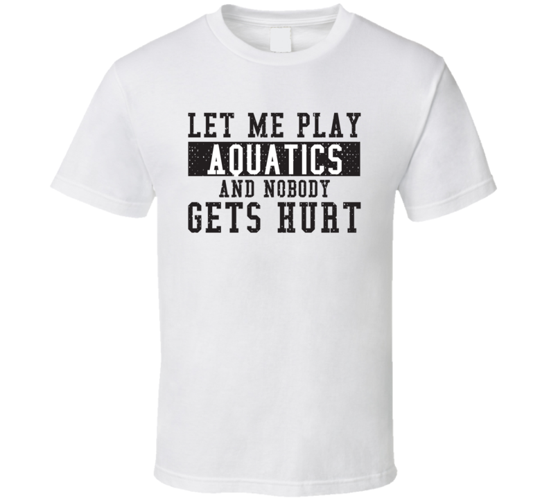 Let Me Play My  Aquatics And Nobody Gets Hurts Funny Sports Lover Cool Gift T Shirt