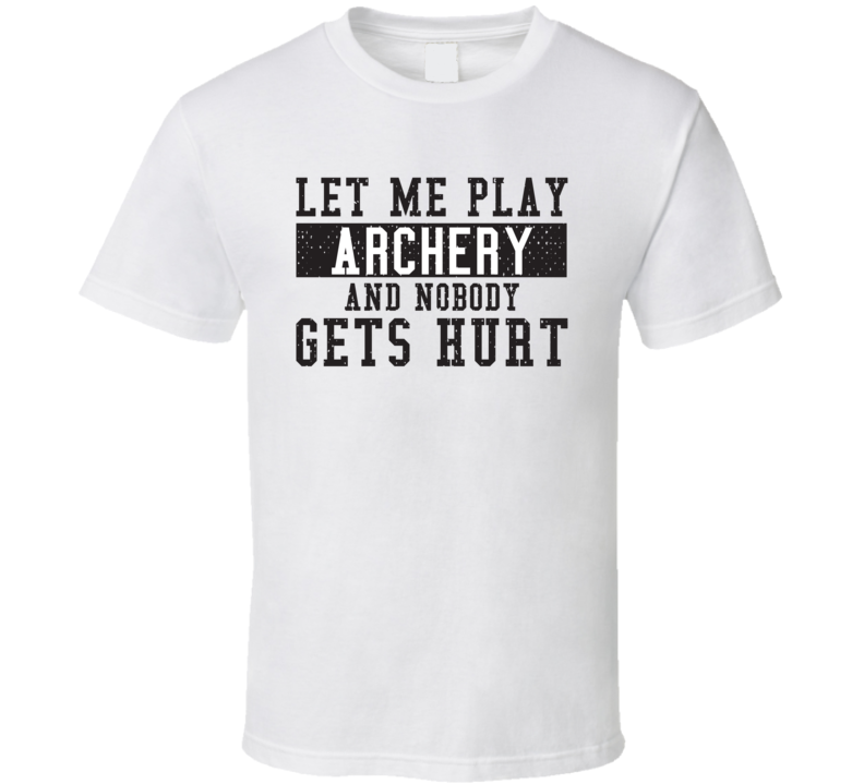 Let Me Play My  Archery And Nobody Gets Hurts Funny Sports Lover Cool Gift T Shirt