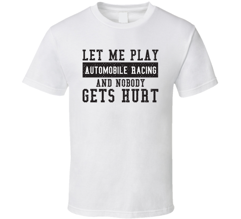 Let Me Play My  Automobile Racing And Nobody Gets Hurts Funny Sports Lover Cool Gift T Shirt