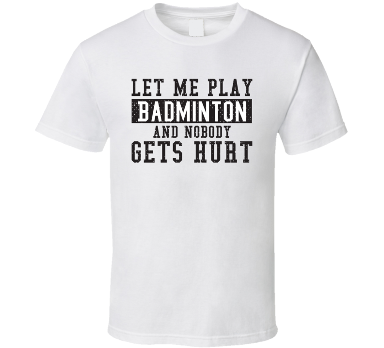 Let Me Play My  Badminton And Nobody Gets Hurts Funny Sports Lover Cool Gift T Shirt