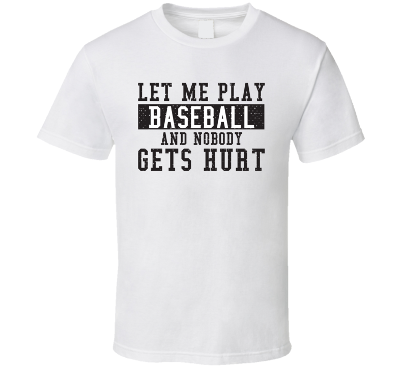 Let Me Play My  Baseball And Nobody Gets Hurts Funny Sports Lover Cool Gift T Shirt