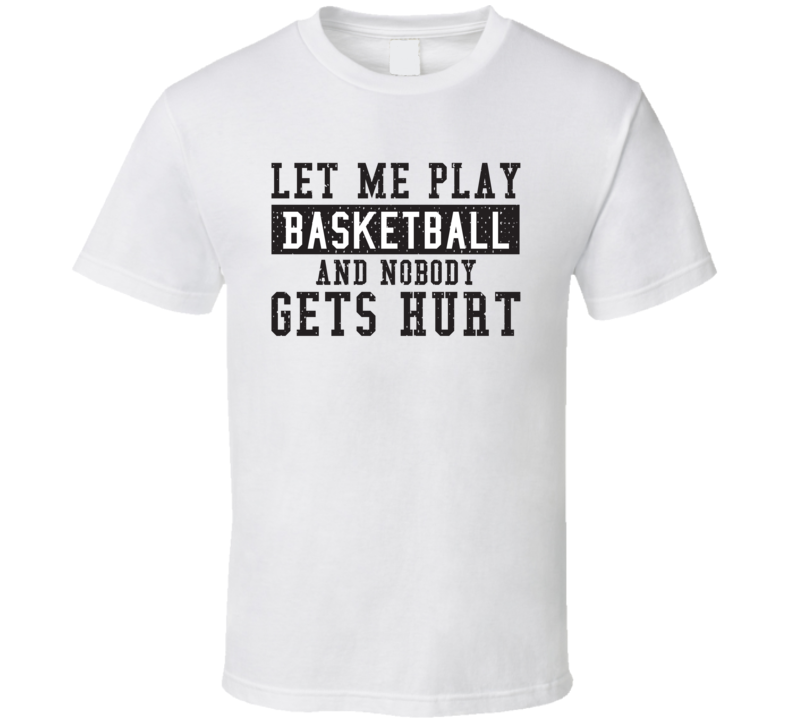 Let Me Play My  Basketball And Nobody Gets Hurts Funny Sports Lover Cool Gift T Shirt