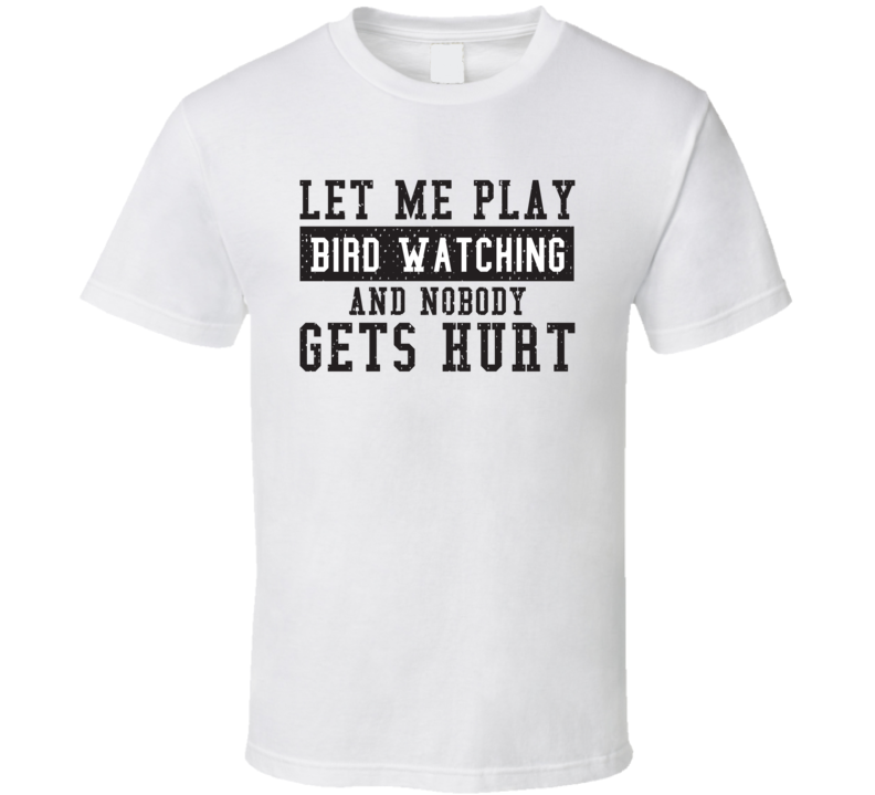 Let Me Play My  Bird Watching And Nobody Gets Hurts Funny Sports Lover Cool Gift T Shirt