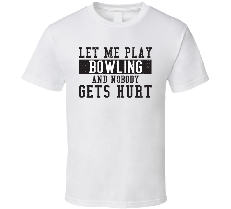 Let Me Play My  Bowling And Nobody Gets Hurts Funny Sports Lover Cool Gift T Shirt
