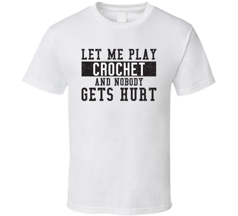 Let Me Play My  Crochet And Nobody Gets Hurts Funny Sports Lover Cool Gift T Shirt