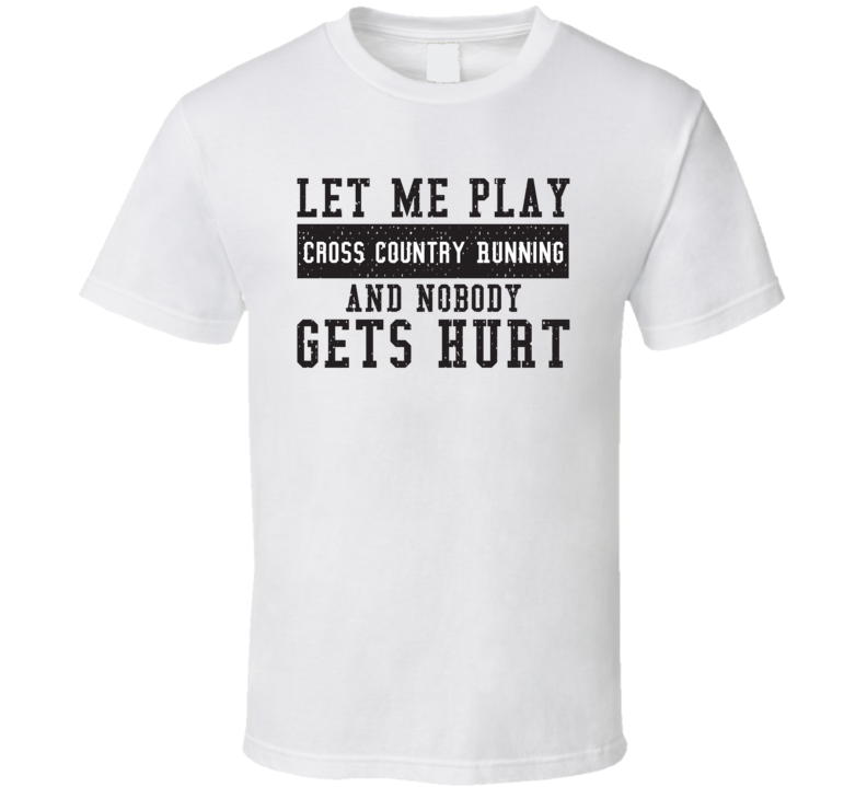 Let Me Play My  Cross Country Running And Nobody Gets Hurts Funny Sports Lover Cool Gift T Shirt