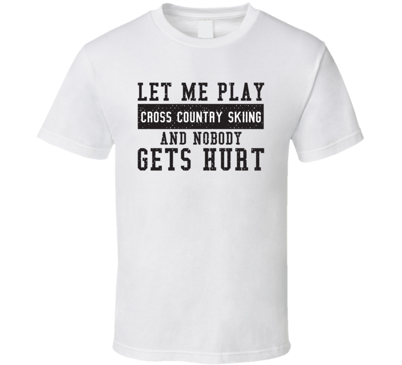 Let Me Play My  Cross Country Skiing And Nobody Gets Hurts Funny Sports Lover Cool Gift T Shirt