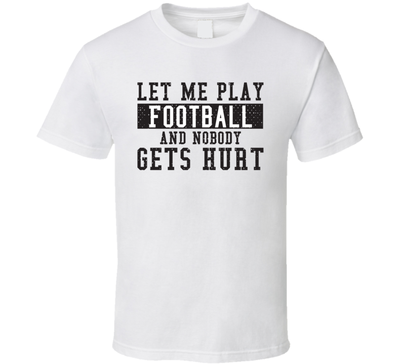 Let Me Play My  Football And Nobody Gets Hurts Funny Sports Lover Cool Gift T Shirt