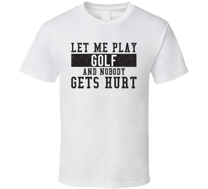 Let Me Play My  Golf And Nobody Gets Hurts Funny Sports Lover Cool Gift T Shirt
