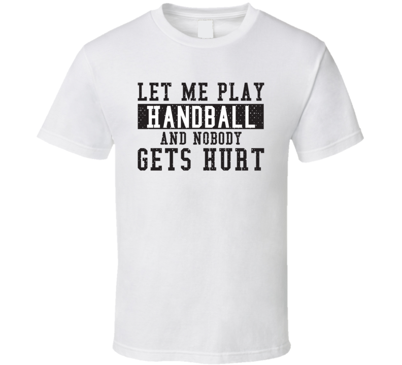 Let Me Play My  Handball And Nobody Gets Hurts Funny Sports Lover Cool Gift T Shirt