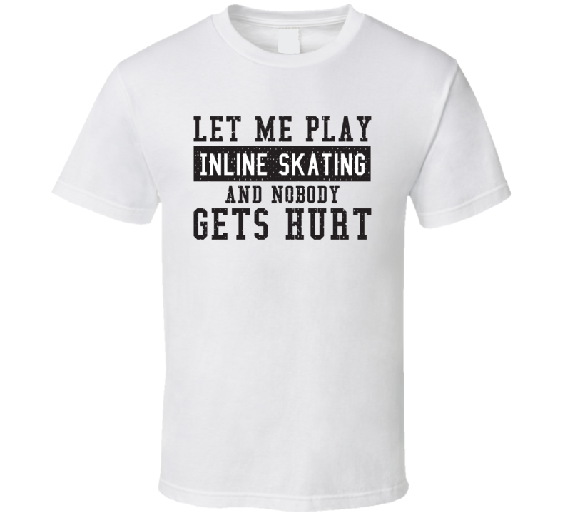 Let Me Play My  Inline Skating And Nobody Gets Hurts Funny Sports Lover Cool Gift T Shirt