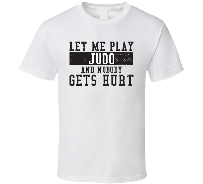 Let Me Play My  Judo And Nobody Gets Hurts Funny Sports Lover Cool Gift T Shirt