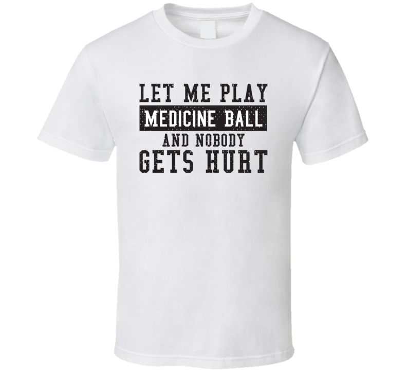 Let Me Play My  Medicine Ball And Nobody Gets Hurts Funny Sports Lover Cool Gift T Shirt