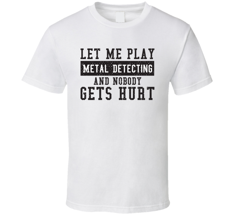 Let Me Play My  Metal Detecting And Nobody Gets Hurts Funny Sports Lover Cool Gift T Shirt