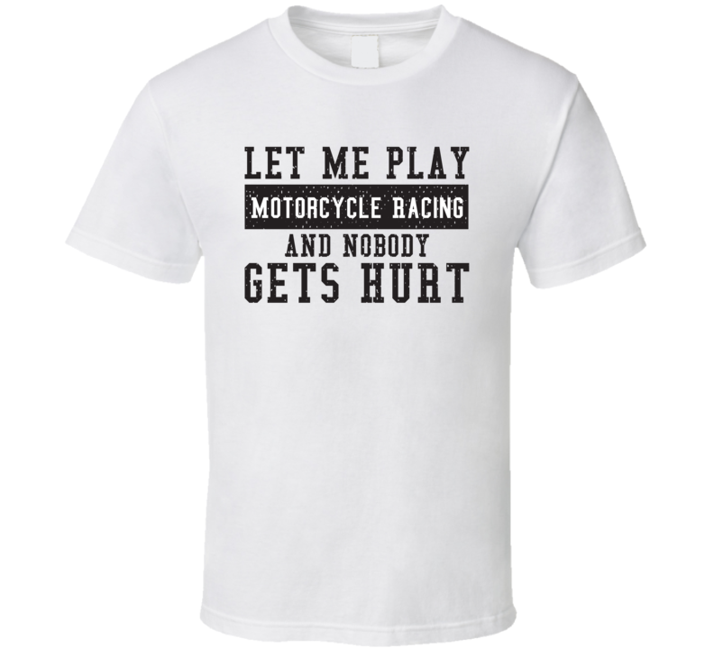 Let Me Play My  Motorcycle Racing And Nobody Gets Hurts Funny Sports Lover Cool Gift T Shirt