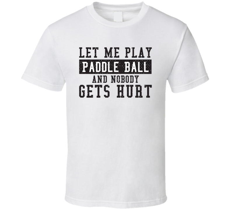 Let Me Play My  Paddle Ball And Nobody Gets Hurts Funny Sports Lover Cool Gift T Shirt