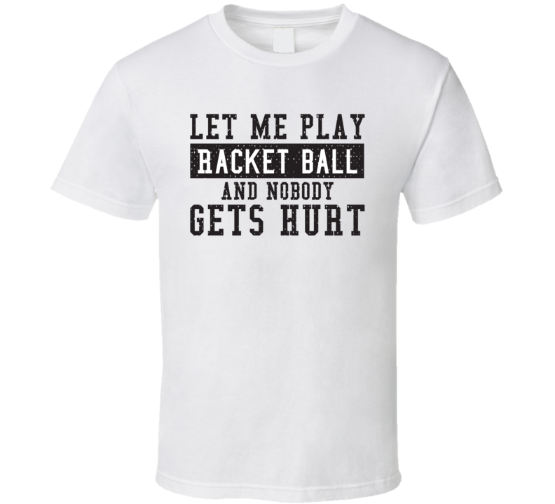 Let Me Play My  Racket ball And Nobody Gets Hurts Funny Sports Lover Cool Gift T Shirt