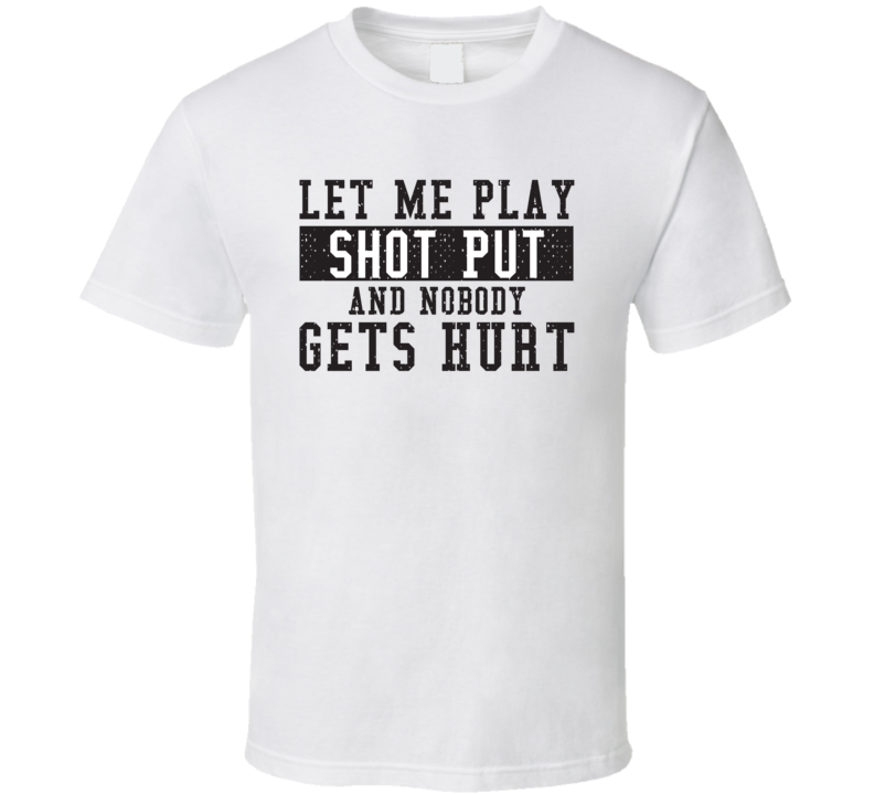 Let Me Play My  Shot Put And Nobody Gets Hurts Funny Sports Lover Cool Gift T Shirt