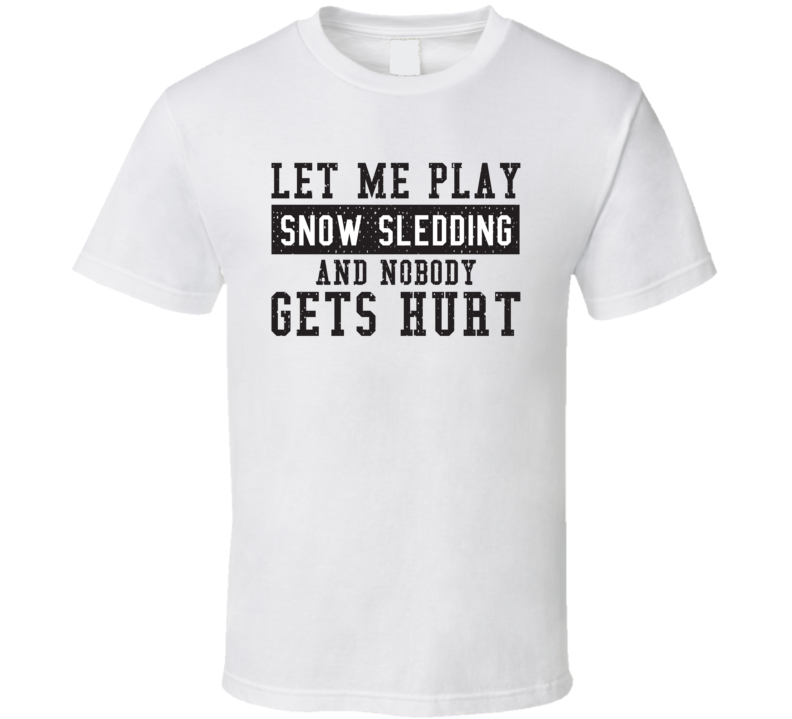 Let Me Play My  Snow Sledding And Nobody Gets Hurts Funny Sports Lover Cool Gift T Shirt