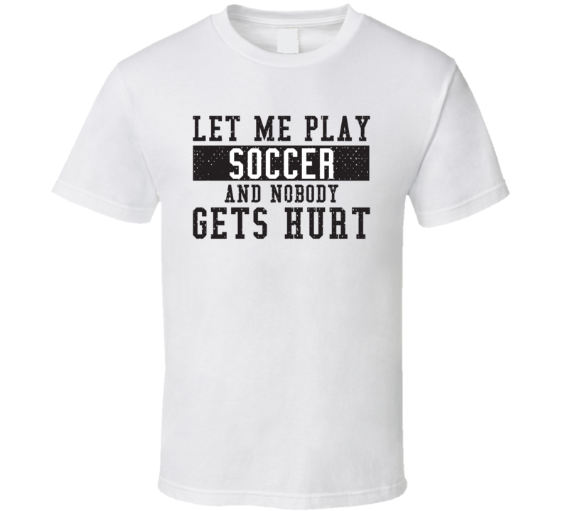 Let Me Play My  Soccer And Nobody Gets Hurts Funny Sports Lover Cool Gift T Shirt