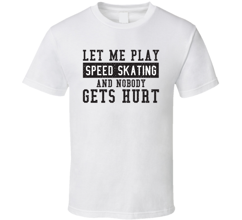 Let Me Play My  Speed Skating And Nobody Gets Hurts Funny Sports Lover Cool Gift T Shirt