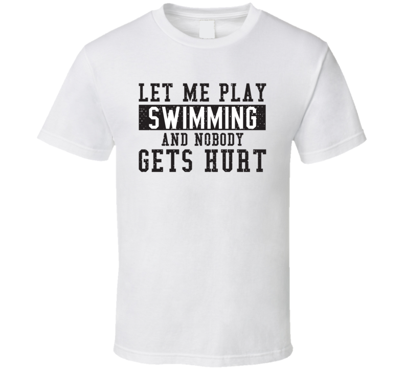 Let Me Play My  Swimming And Nobody Gets Hurts Funny Sports Lover Cool Gift T Shirt