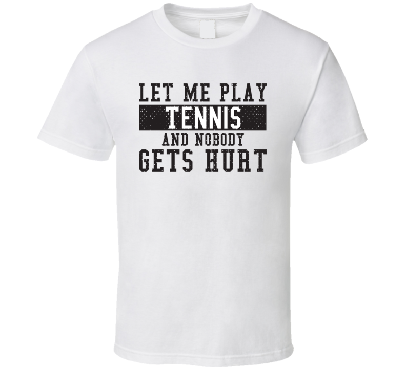 Let Me Play My  Tennis And Nobody Gets Hurts Funny Sports Lover Cool Gift T Shirt