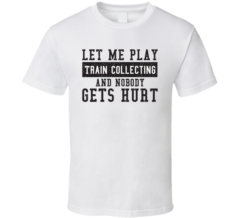 Let Me Play My  Train Collecting And Nobody Gets Hurts Funny Sports Lover Cool Gift T Shirt