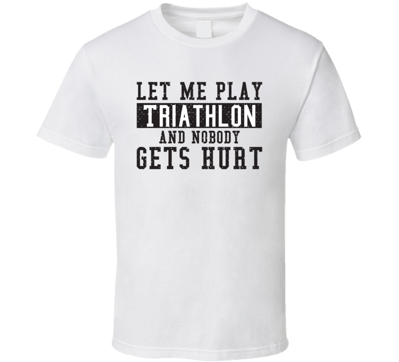 Let Me Play My  Triathlon And Nobody Gets Hurts Funny Sports Lover Cool Gift T Shirt